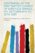Centennial of the First Baptist Church of Saratoga Springs, N.Y., October 8Th to 11Th, 1893