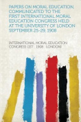Papers on Moral Education, Communicated to the First International Moral Education Congress Held at the University of London September 25-29, 1908