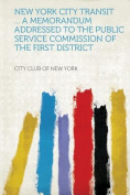 New York City Transit ... A Memorandum Addressed to the Public Service Commission of the First District