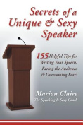 Secrets of a Unique & Sexy Speaker  : 155 Vital, Quick & Helpful Tips for Writing Your Speech, Facing the Audience & Overcoming Fear!
