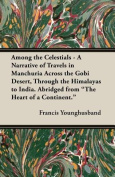 """Among the Celestials - A Narrative of Travels in Manchuria Across the Gobi Desert, Through the Himalayas to India. Abridged from """"The Heart of a Continent."""""""