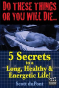 Do These Things or You Will Die...5 Secrets to a Long, Healthy, & Energetic Life