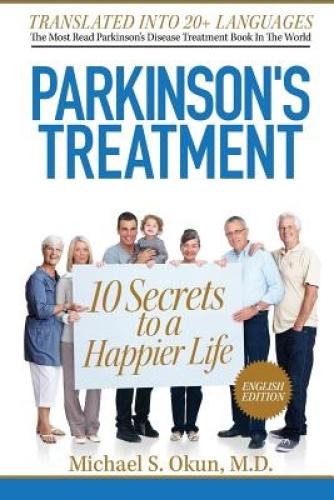 Parkinson's Treatment: 10 Secrets to a Happier Life by Michael S Okun MD.