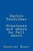Sachin Tendulkar. Greatness and Where He Fell Short.