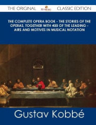 The Complete Opera Book - The Stories of the Operas, Together with 400 of the Leading - Airs and Motives in Musical Notation - The Original Classic Edition