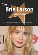 The Brie Larson Handbook - Everything You Need to Know about Brie Larson