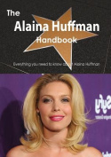 The Alaina Huffman Handbook - Everything You Need to Know about Alaina Huffman