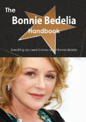 The Bonnie Bedelia Handbook - Everything You Need to Know about Bonnie Bedelia