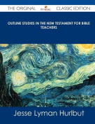 Outline Studies in the New Testament for Bible Teachers - The Original Classic Edition