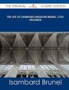 The Life of Isambard Kingdom Brunel, Civil Engineer - The Original Classic Edition