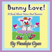 Bunny Love! A Book About Home And Bunnies.