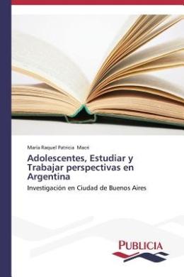Adolescentes, Estudiar y Trabajar Perspectivas En Argentina