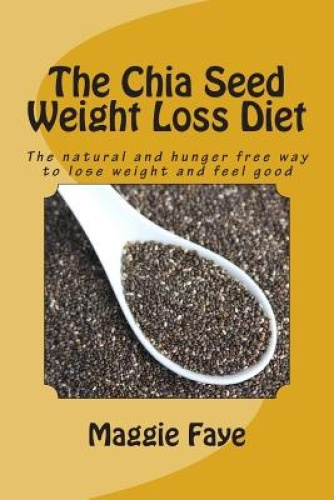 The Chia Seed Weight Loss Diet: The Natural and Hunger Free Way to Lose Weight