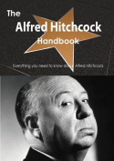 The Alfred Hitchcock Handbook - Everything You Need to Know about Alfred Hitchcock