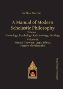 Manual of Modern Scholastic Philosophy: Volume I
