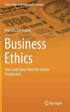 Business Ethics: Texts and Cases from the Indian Perspective (India Studies in Business and Economics)