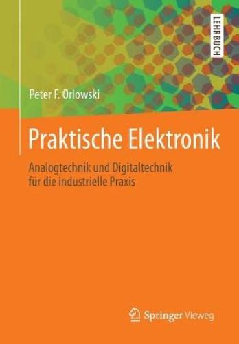 Praktische Elektronik: Analogtechnik Und Digitaltechnik Fur Die Industrielle