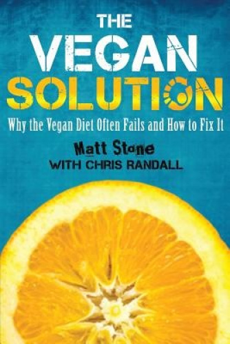 The Vegan Solution: Why the Vegan Diet Often Fails and How to Fix It.