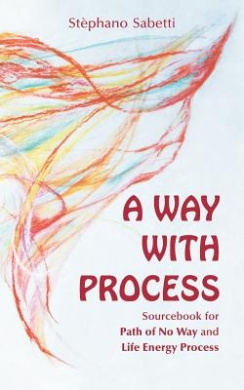 A Way with Process: Sourcebook for Path of No Way and Life Energy Process