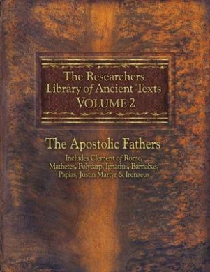 The Researchers Library of Ancient Texts, Volume 2: The Apostolic Fathers Includes Clement of Rome, Mathetes, Polycarp, Ignatius, Barnabas, Papias, Justin Martyr, & Irenaeus