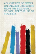 A Short List of Books on English Literature from the Beginning to 1832; for the Use of Teachers