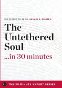 The Untethered Soul ...in 30 Minutes - The Expert Guide to Michael A. Singer's Critically Acclaimed Book