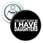 You Can't Scare Me I Have Daughters Bottle Opener Fridge Magnet