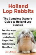 Holland Lop Rabbits The Complete Owner's Guide to Holland Lop Bunnies How to Care for your Holland Lop Pet, including Breeding, Lifespan, Colors, Health, Personality, Diet and Facts