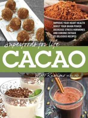 Superfoods for Life, Cacao: Improve Heart Health - Boost Your Brain Power - Decrease Stress Hormones and Chronic Fatique - 75 Delicious Recipes - (Superfoods for Life)