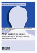 Wie Facebook Uns Pragt. Identitatsbildung Und Meinungsfuhrerschaft Bei Jugendlichen Nutzern [GER]