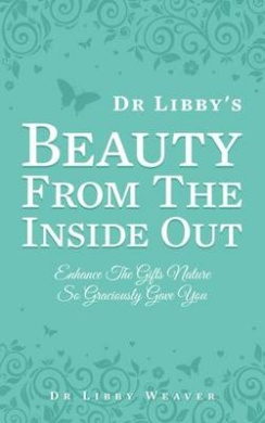 Dr Libby's Beauty from the Inside out: Enhance the Gifts Nature So Graciously Gave You