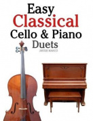 Easy Classical Cello & Piano Duets  : Featuring Music of Bach, Mozart, Beethoven, Strauss and Other Composers.