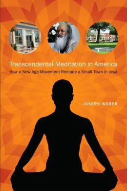 Transcendental Meditation in America: How a New Age Movement Remade a Small Town in Iowa (Iowa and the Midwest Experience)