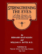 Strengthening the Eyes - A New Course in Scientific Eye Training in 28 Lessons by Bernarr Macfadden & William H. Bates M. D.  : With Better Eyesight Magazine