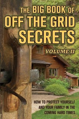 The Big Book of Off-The-Grid Secrets: How to Protect Yourself and Your Family in the Coming Hard Times - Volume 2