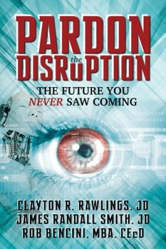 Pardon the Disruption: The Future You Never Saw Coming by Clayton R. Rawlings.