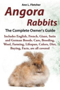 Angora Rabbits, The Complete Owner's Guide, Includes English, French, Giant, Satin and German Breeds. Care, Breeding, Wool, Farming, Lifespan, Colors, Diet, Buying, Facts, are all covered