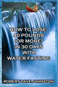 How to Lose 40 Pounds (or More) in 30 Days with Water Fasting