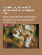 Australia, from Port Macquarie to Moreton Bay; With Descriptions of the Natives, Their Manners and Customs, the Geology, Natural Productions, Fertilit