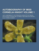 Autobiography of Miss Cornelia Knight; Lady Companion to the Princess Charlotte of Wales, with Extracts from Her Journals and Anecdote Books ... Volum