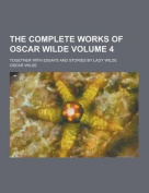 The Complete Works of Oscar Wilde; Together with Essays and Stories by Lady Wilde Volume 4