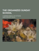 The Organized Sunday School; A Working Manual for Officers