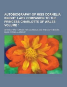 Autobiography of Miss Cornelia Knight, Lady Companion to the Princess Charlotte of Wales; With Extracts from Her Journals and Anecdote Books Volume 1
