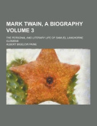 Mark Twain, a Biography; The Personal and Literary Life of Samuel Langhorne Clemens Volume 3