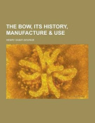 The Bow, Its History, Manufacture & Use