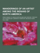 Wanderings of an Artist Among the Indians of North America; From Canada to Vancouver's Island and Oregon, Through the Hudson's Bay Company's Territory