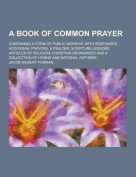 A Book of Common Prayer; Containing a Form of Public Worship, with Responses, Additional Prayers, a Psalter, Scripture Lessons, Articles of Religion