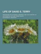 Life of David S. Terry; Presenting an Authentic, Impartial and Vivid History of His Eventful Life and Tragic Death