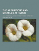The Apparitions and Miracles at Knock; Also, the Official Depositions of the Eye-Witnesses