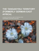 The Tanganyika Territory (Formerly German East Africa); Characteristics and Potentialities